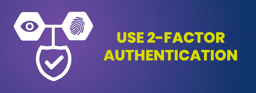 Use 2-factor authentication and optimise passwords