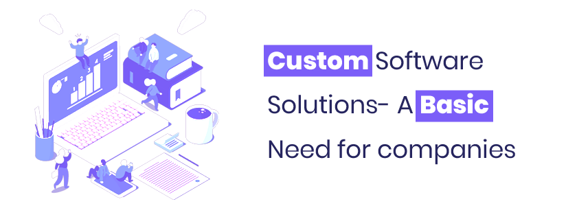 Custom Software Solutions- A Basic Need for companies