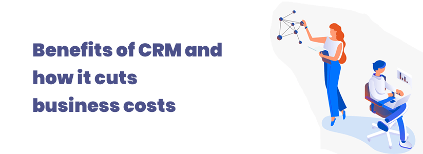 Benefits of CRM and how it cuts business costs
