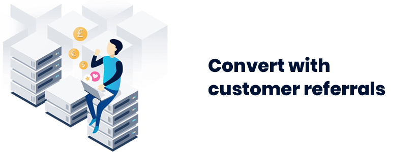 Convert with customer referrals